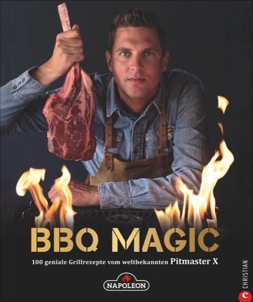 BBQ Magic 100 geniale Grillrezepte vom weltbekannten Pitmaster X